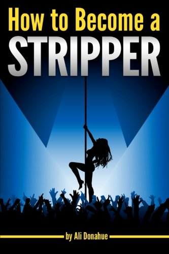 How to Become a Stripper: The Ultimate Guide to Becoming an Exotic Dancer and Making Lots of Money ~ ( Success in Exotic Dancing | Erotic Dancing )
