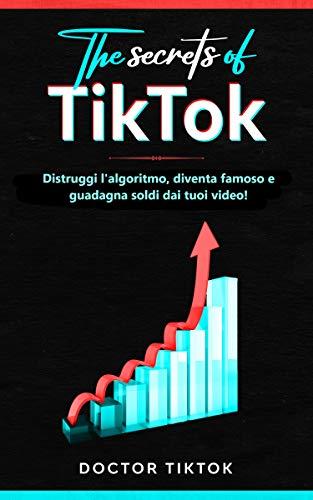 The secrets of Tiktok: Distruggi l'algoritmo, diventa famoso e guadagna soldi dai tuoi video! (Italian Edition)