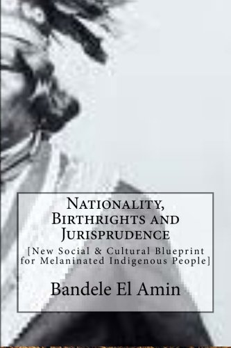 Nationality, Birthrights and Jurisprudence: New Social & Cultural Blueprint for Melaninated Indigenous People