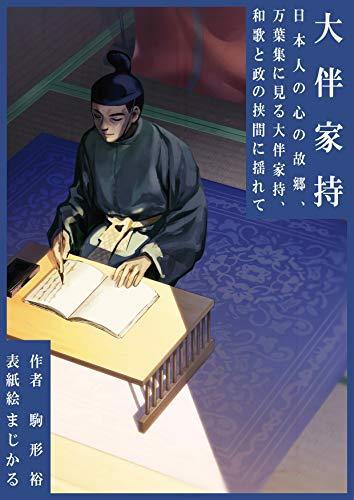 大伴家持: 日本人の心の故郷(ふるさと)、万葉集に見る大伴家持、和歌と政(まつりごと)の挟間(はざま)に揺れて