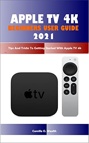 APPLE TV 4K BEGINNERS USER GUIDE 2021: Tips And Tricks To Getting Started With Apple TV 4k (English Edition)