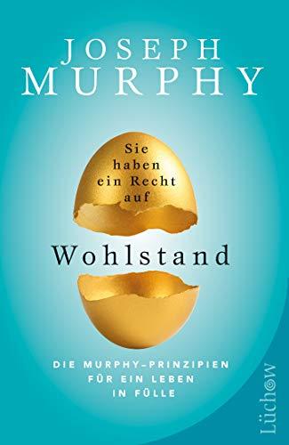 Sie haben ein Recht auf Wohlstand: Die Murphy – Prinzipien für ein Leben in Fülle