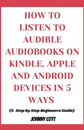 HOW TO LISTEN TO AUDIBLE AUDIOBOOKS ON KINDLE, iPHONE AND ANDROID DEVICES IN 5 WAYS: Step by Step Beginners Guide to Amazon Audiobooks: Tips, Tricks and Hacks in Seconds