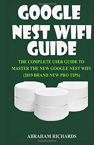 GOOGLE NEST WIFI GUIDE: THE COMPLETE USER GUIDE TO MASTER THE NEW GOOGLE NEST WIFI (2019 BRAND NEW PRO TIPS)