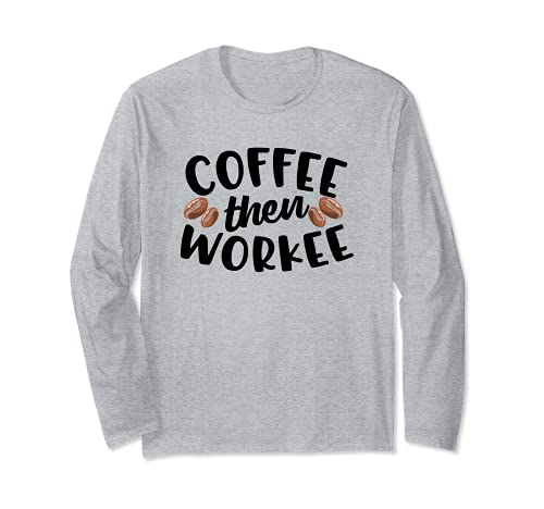 Coffee Then Workee Funny Caffeine Lovers Drink of Choice Long Sleeve T-Shirt
