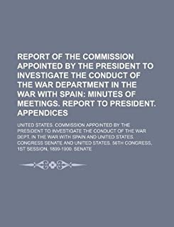 Report of the Commission Appointed by the President to Investigate the Conduct of the War Department in the War with Spai...