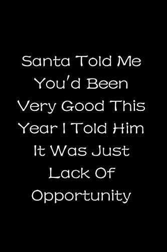 Santa Told Me You'd Been Very Good This Year I Told Him It Was Just Lack Of Opportunity Notebook: Christmas themed stunning handy notebook for Christmas and Holiday Season.