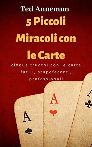 Cinque Piccoli Miracoli con le Carte: grandi trucchi alla portata di tutti, con poca o nessuna abilità e di stupefacente effetto