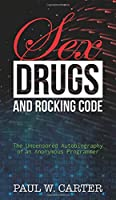 Sex, Drugs, and Rocking Code: The Uncensored Autobiography of an Anonymous Programmer