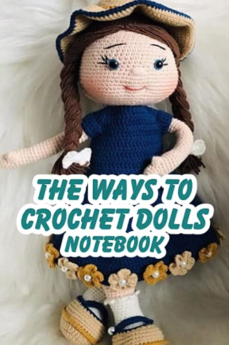 The Ways To Crochet Dolls Notebook: Notebook|Journal| Diary/ Lined - Size 6x9 Inches 100 Pages