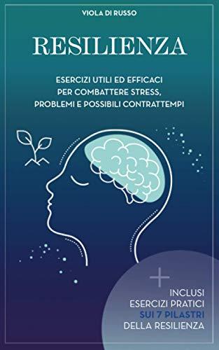 Resilienza: Esercizi utili ed efficaci per combattere stress problemi e possibili contrattempi