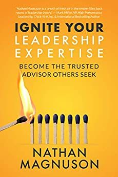 Ignite Your Leadership Expertise: Become the Trusted Advisor Others Seek by [Nathan Magnuson]