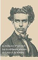 Le roman d'un roi: Les troublantes amours de Louis II de Bavière