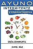 Ayuno Intermitente y Limpieza Hepática: Guía Completa: Cómo Perder Peso, Desintoxicar tu Organismo, Frenar el Envejecimiento, Aumentar tu Energía Vital y Recuperar tu Salud Natural