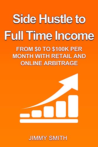 Side Hustle to Full Time Income: From $0 to $100k per Month with Retail and Online Arbitrage