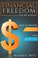 Financial Freedom for Beginners: How To Become Financially Independent and Retire Early
