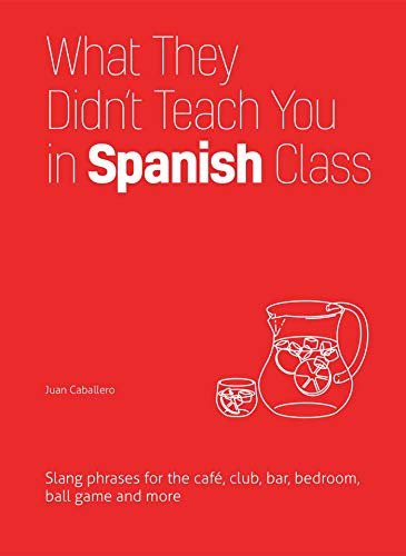 What They Didn't Teach You in Spanish Class: Slang Phrases for the Cafe, Club, Bar, Bedroom, Ball Game and More (Dirty Everyday Slang) (English Edition)