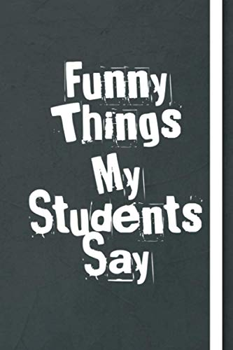 Funny Things My Students Say: great gift idea for teachers to write down the crazy, funny and silly their students say ,Sarcastic Quote Notebook Journal