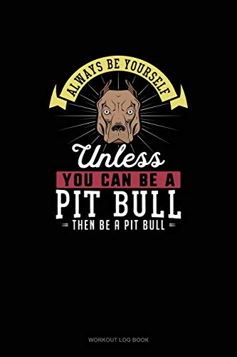 Always Be Yourself Unless You Can Be A Pit Bull Then Be A Pit Bull: Workout Log Book