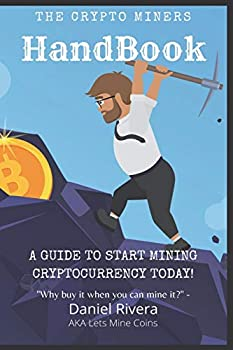The Crypto Miners Handbook A Guide to Start Mining Cryptocurrency Today! Lets Mine Coins