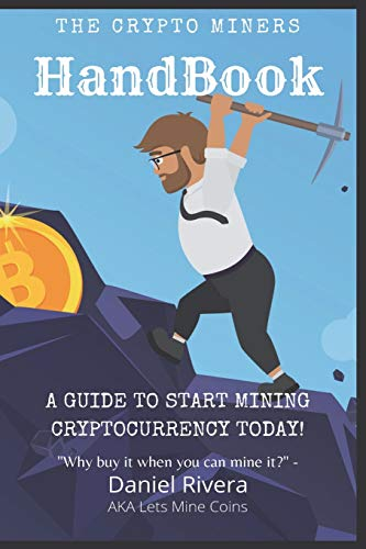 The Crypto Miners Handbook, A Guide to Start Mining Cryptocurrency Today! Lets Mine Coins