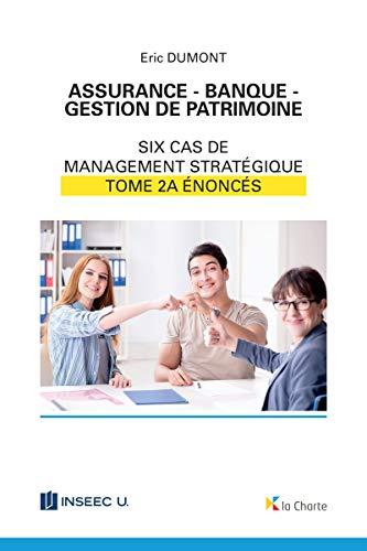 Assurance - Banque - Gestion de patrimoine - Tome 2a: 6 cas de management stratégique - énoncés