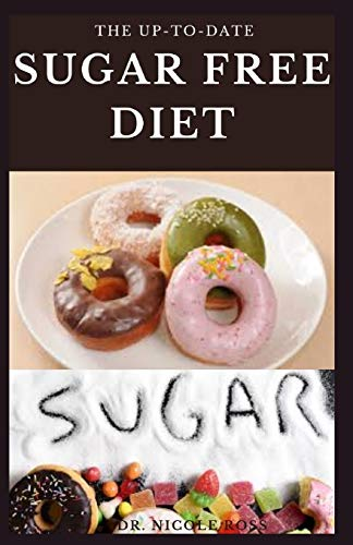 THE UP-TO-DATE SUGAR FREE DIET: A simplified guide to help curb your sugar cravings, get rid of unnecessary fats, and detox your body system naturally.