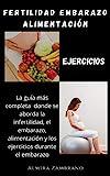 Fertilidad, Embarazo, Alimentación y Ejercicios: La guía mas completa donde se aborda la infertilidad, el embarazo, la alimentación y los ejercicios durante el embarazo.