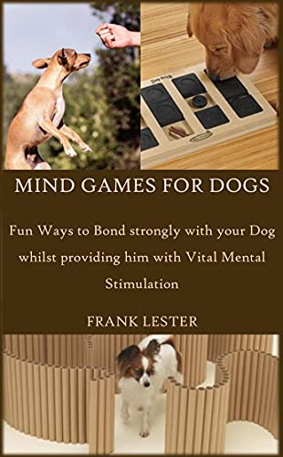 MIND GAMES FOR DOGS: Fun Ways to Bond Strongly with your Dog whilst Providing him with Vital Mental Stimulation (English Edition)