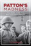 Patton's Madness: The Dark Side of a Battlefield Genius