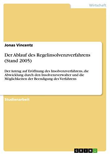 Der Ablauf des Regelinsolvenzverfahrens (Stand 2005): Der Antrag auf Eröffnung des Insolvenzverfahrens, die Abwicklung durch den Insolvenzverwalter und die Möglichkeiten der Beendigung des Verfahrens
