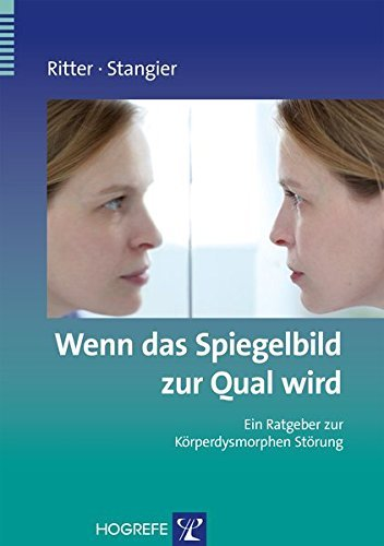 Wenn das Spiegelbild zur Qual wird: Ein Ratgeber zur Körperdysmorphen Störung (Ratgeber zur Reihe »Fortschritte der Psychotherapie«)
