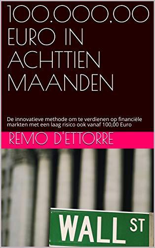 100.000,00 EURO IN ACHTTIEN MAANDEN: De innovatieve methode om te verdienen op financiële markten met een laag risico ook vanaf 100,00 Euro (Dutch Edition)