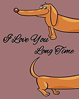 I love You Long Time: Funny Dachshund Gifts For Dog Lovers - 8 x 10 inch Cute Notebook with 110 Lined Pages for Taking Notes Doodling Writing Daily Tasks To do List Checklists