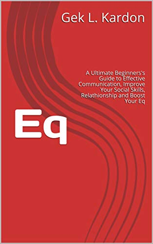 Eq: A Ultimate Beginners's Guide to Effective Communication, Improve Your Social Skills, Relathionship and Boost Your Eq (Italian Edition)