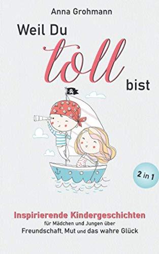 Weil Du toll bist: Inspirierende Kindergeschichten für Mädchen und Jungen über Freundschaft, Mut und das wahre Glück (Mutmachgeschichten für Kinder, Band 1)
