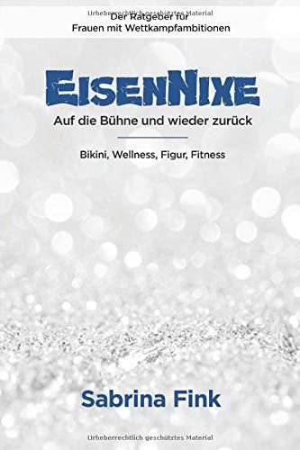 Eisennixe - Auf die Bühne und wieder zurück - Der Ratgeber für Frauen mit Wettkampfambitionen: Bikini, Wellness, Figur, Fitness
