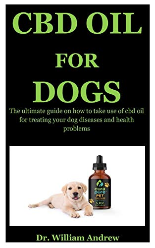 Cbd Oil For Dogs: The Ultimate Guide On How To Use Cbd Oil For Treating Your Dog Diseases And Health Problems
