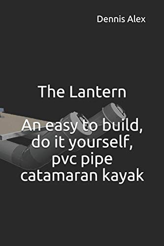 The Lantern - An easy to build, do it yourself, PVC pipe catamaran kayak: A fantastic do it yourself project for boat enthusiasts (DIY)