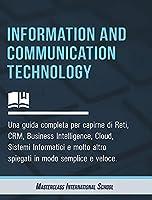 Information and Communication Technology: Una guida completa per capirne di Reti, CRM, Business Intelligence, Cloud, Sistemi Informatici e molto altro spiegati in modo semplice e veloce.