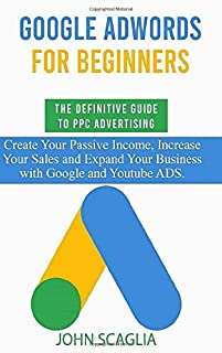 Google AdWords for Beginners. The Definitive Guide to PPC Advertising.: Create your passive income, increase your sales, and expand your business with Google and YouTube ads.