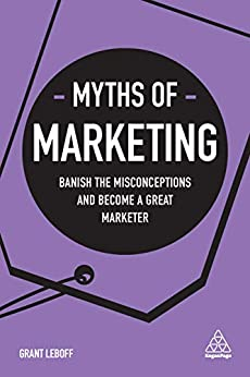 Myths of Marketing: Banish the Misconceptions and Become a Great Marketer (Business Myths) by [Grant Leboff]