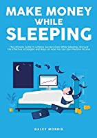 Make Money While Sleeping: The Ultimate Guide to Achieve Success Even While Sleeping, Discover the Effective Strategies and Ways on How You Can Earn Passive Income