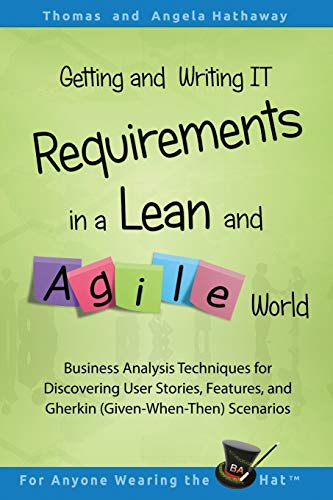 Getting and Writing IT Requirements in a Lean and Agile World: Business Analysis Techniques for Discovering User Stories, Features, and Gherkin ... Scenarios (Advanced Business Analysis Topics)