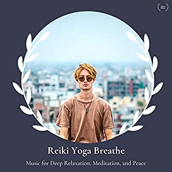 Reiki Yoga Breathe - Music For Deep Relaxation, Meditation, And Peace