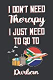 I Don t Need Therapy I Just Need To Go To Durban: Durban Travel Notebook | Durban Vacation Journal | Diary And Logbook Gift | To Do Lists | Outfit ... Much More  | 6x9 (15.24 x 22.86 cm) 120 Pages