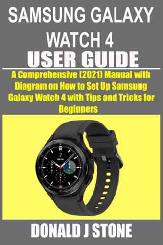 SAMSUNG GALAXY WATCH 4 USER GUIDE: A Comprehensive (2021) Manual with Diagram on How to Set Up Samsung Galaxy Watch 4 with Tips and Tricks for Beginners