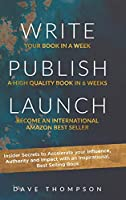 Write Publish Launch: Insider Secrets to Accelerate Your Influence, Authority, and Impact with an Inspirational, Best-Selling Book