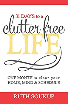 31 Days To A Clutter Free Life: One Month to Clear Your Home, Mind & Schedule by [Ruth Soukup]