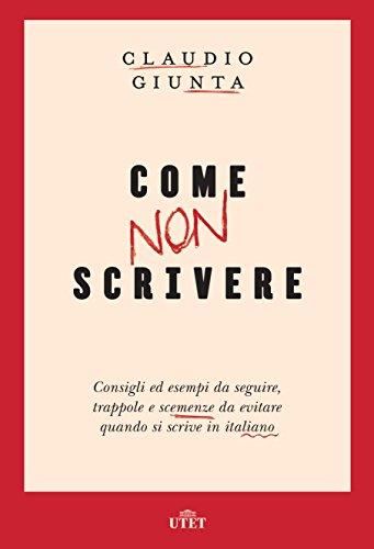 Come non scrivere: Consigli ed esempi da seguire, trappole e scemenze da evitare quando si scrive in italiano